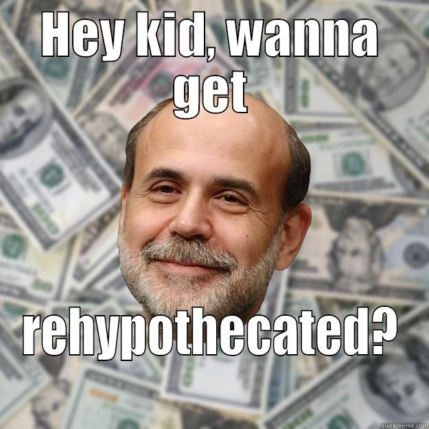 HEY KID, WANNA GET REHYPOTHECATED? Ben Bernanke
