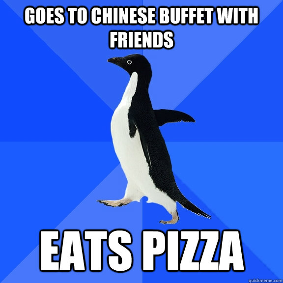 goes to chinese buffet with friends Eats pizza - goes to chinese buffet with friends Eats pizza  Socially Awkward Penguin