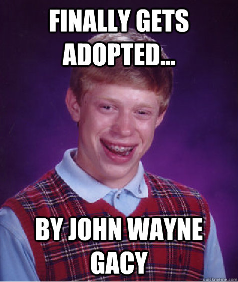 Finally gets adopted... By JOHn wayne gacy  Bad Luck Brian