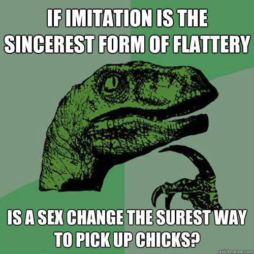 if imitation is the sincerest form of flattery is a sex change the surest way to pick up chicks?  - if imitation is the sincerest form of flattery is a sex change the surest way to pick up chicks?   Philosoraptor