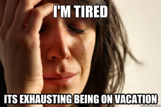 I'm tired its exhausting being on vacation - I'm tired its exhausting being on vacation  First World Problems