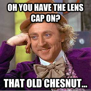 Oh you have the lens cap on? That old chesnut...