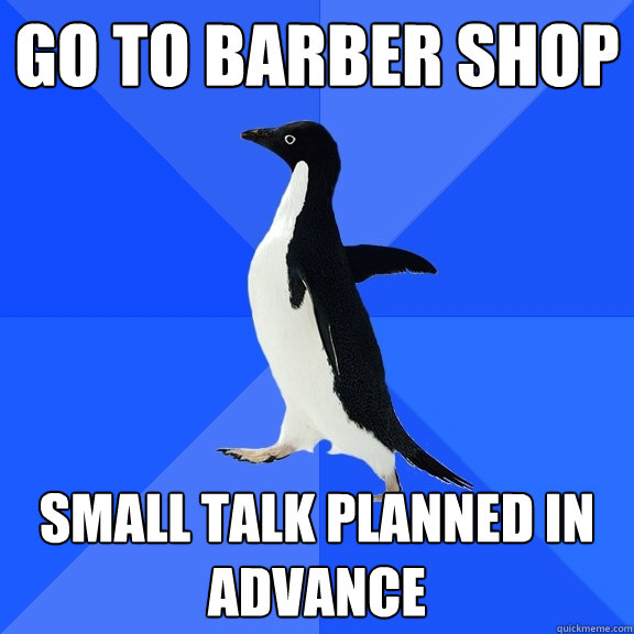 Go to barber shop Small talk planned in advance - Go to barber shop Small talk planned in advance  Socially Awkward Penguin