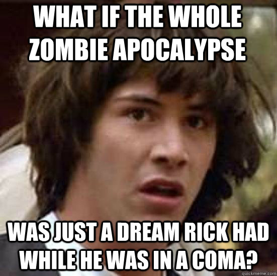 What if the whole zombie apocalypse was just a dream Rick had while he was in a coma? - What if the whole zombie apocalypse was just a dream Rick had while he was in a coma?  conspiracy keanu