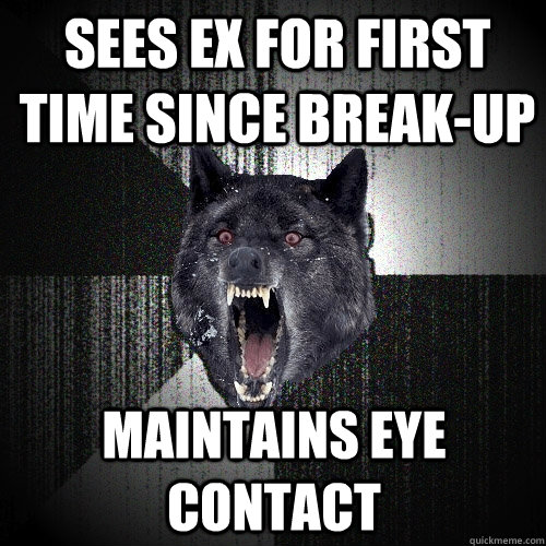 sees ex for first time since break-up maintains eye contact - sees ex for first time since break-up maintains eye contact  Insanity Wolf