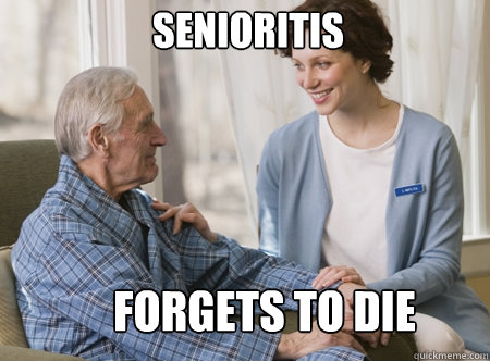 Senioritis Forgets to die  Nursing home freshman