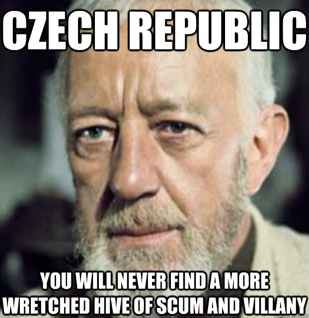 Czech Republic you will never find a more wretched hive of scum and villany