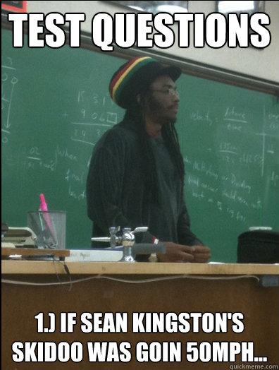 Test questions 1.) If Sean Kingston's skidoo was goin 50mph...  Rasta Science Teacher