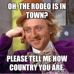 Oh, the rodeo is in town? Please tell me how country you are.   Condescending Wonka