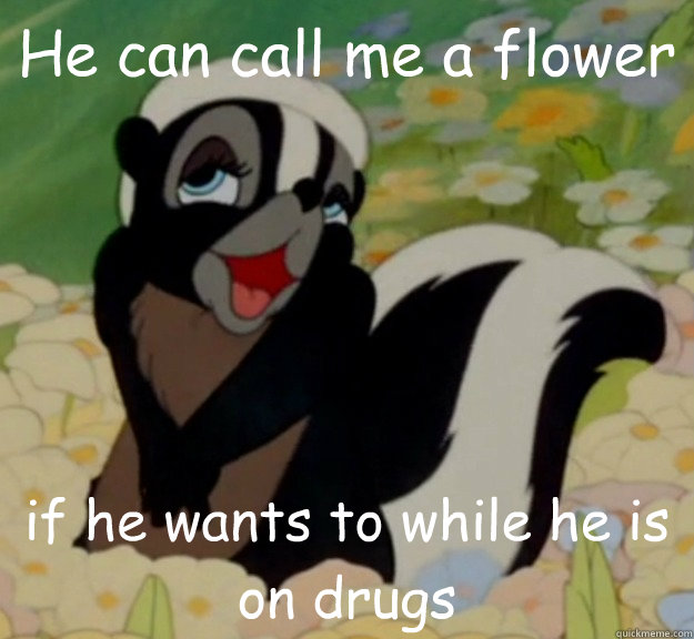 He can call me a flower if he wants to while he is on drugs