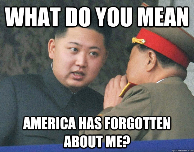 What do you mean America has forgotten about me?  Hungry Kim Jong Un
