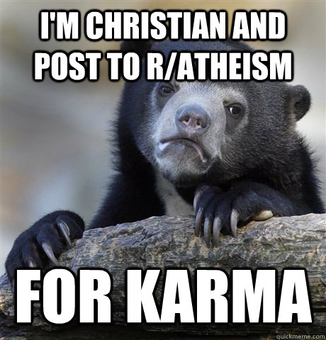 I'm christian and post to r/atheism for karma - I'm christian and post to r/atheism for karma  Confession Bear