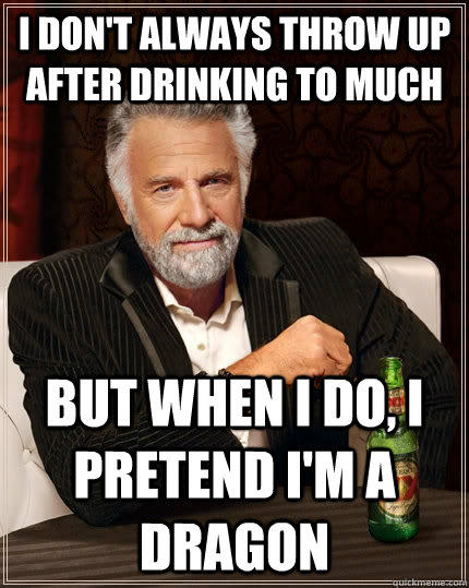 I don't always throw up after drinking to much but when I do, I pretend i'm a dragon - I don't always throw up after drinking to much but when I do, I pretend i'm a dragon  The Most Interesting Man In The World