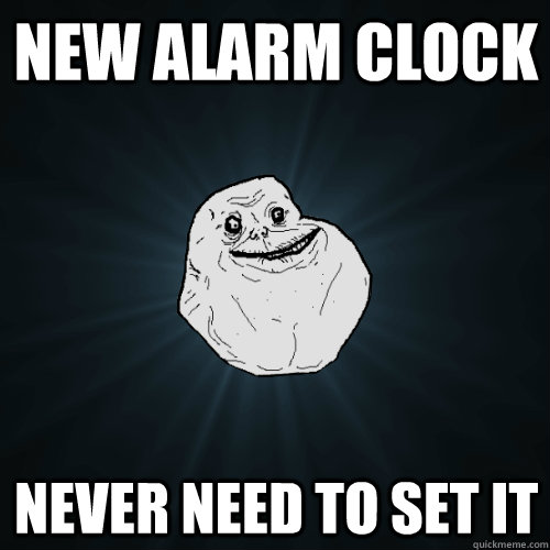 New Alarm Clock Never need to set it - New Alarm Clock Never need to set it  Forever Alone