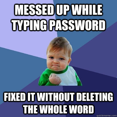 Messed up while typing password fixed it without deleting the whole word - Messed up while typing password fixed it without deleting the whole word  Success Kid