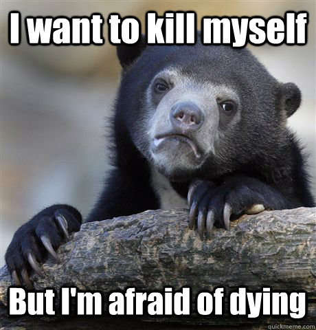 I want to kill myself But I'm afraid of dying - I want to kill myself But I'm afraid of dying  Misc
