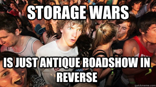 Storage Wars Is just Antique Roadshow in reverse - Storage Wars Is just Antique Roadshow in reverse  Sudden Clarity Clarence