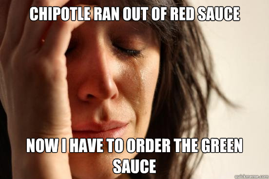 Chipotle ran out of red sauce Now I have to order the green sauce - Chipotle ran out of red sauce Now I have to order the green sauce  First World Problems