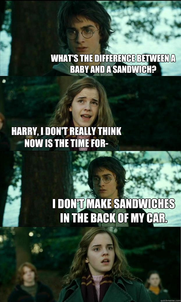 What's the difference between a baby and a sandwich? Harry, I don't really think now is the time for- I don't make sandwiches in the back of my car. - What's the difference between a baby and a sandwich? Harry, I don't really think now is the time for- I don't make sandwiches in the back of my car.  Horny Harry