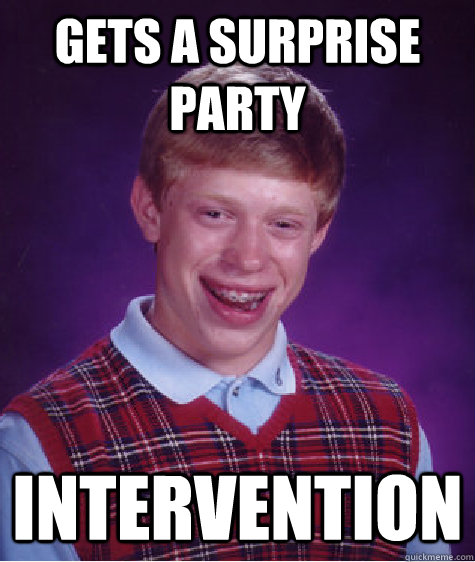 Gets a surprise party Intervention - Gets a surprise party Intervention  Bad Luck Brian
