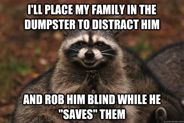 I'll place my family in the dumpster to distract him And rob him blind while he
