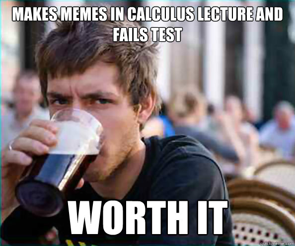 Makes memes in calculus lecture and fails test WORTH IT  Lazy College Senior