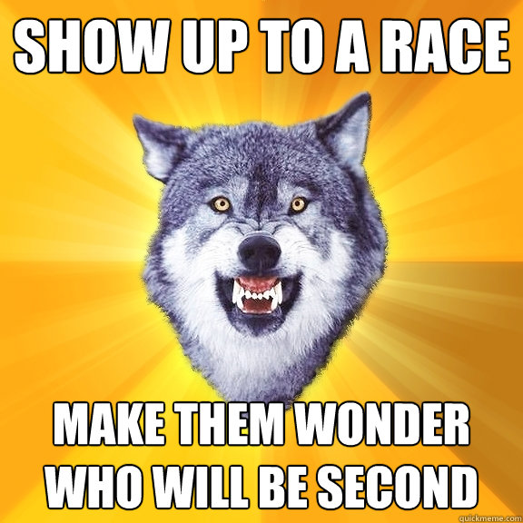show up to a race make them wonder who will be second - show up to a race make them wonder who will be second  Courage Wolf
