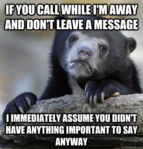 If you call while I'm away and don't leave a message I immediately assume you didn't have anything important to say anyway - If you call while I'm away and don't leave a message I immediately assume you didn't have anything important to say anyway  Confession Bear