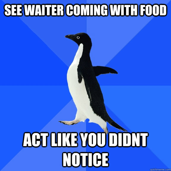 See waiter coming with food Act like you didnt notice - See waiter coming with food Act like you didnt notice  Socially Awkward Penguin