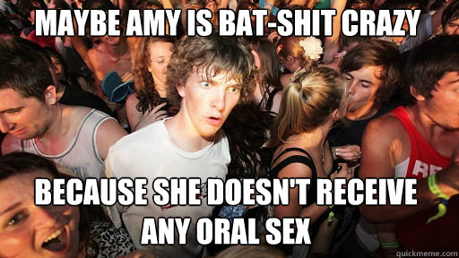 Maybe Amy is bat-shit crazy  because she doesn't receive any oral sex - Maybe Amy is bat-shit crazy  because she doesn't receive any oral sex  Sudden Clarity Clarence