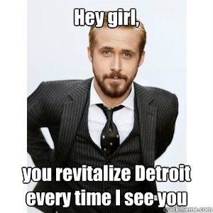Hey girl,  you revitalize Detroit every time I see you