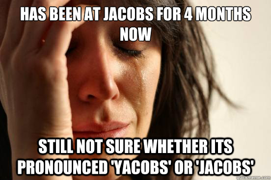 Has been at Jacobs for 4 months now still not sure whether its pronounced 'Yacobs' or 'Jacobs'  First World Problems