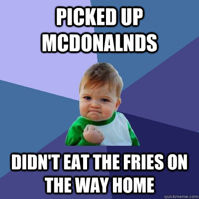 Picked up McDonalnds  Didn't eat the fries on the way home - Picked up McDonalnds  Didn't eat the fries on the way home  Success Kid