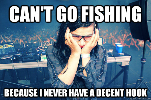 can't go fishing because i never have a decent hook - can't go fishing because i never have a decent hook  Skrillexguiz