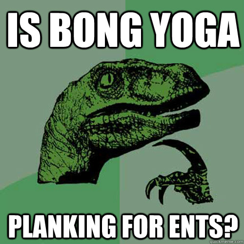 Is bong yoga Planking for Ents? - Is bong yoga Planking for Ents?  Philosoraptor