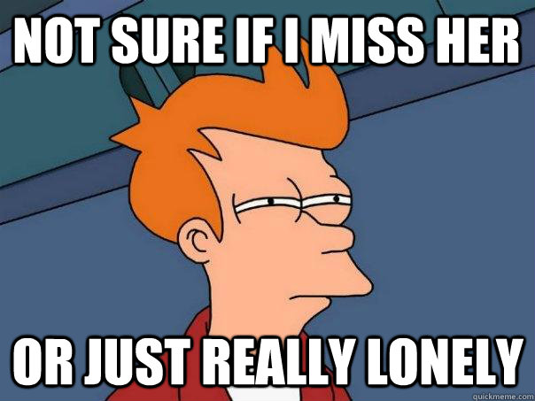 Not sure if i miss her Or just really lonely - Not sure if i miss her Or just really lonely  Futurama Fry