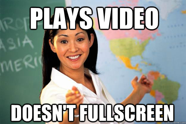 Plays video DOESN'T FULLSCREEN - Plays video DOESN'T FULLSCREEN  Unhelpful High School Teacher