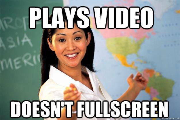 Plays video DOESN'T FULLSCREEN - Plays video DOESN'T FULLSCREEN  Unhelpful High School Teacher