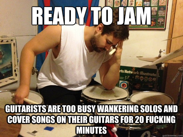 Ready to jam Guitarists are too busy wankering solos and cover songs on their guitars for 20 fucking minutes