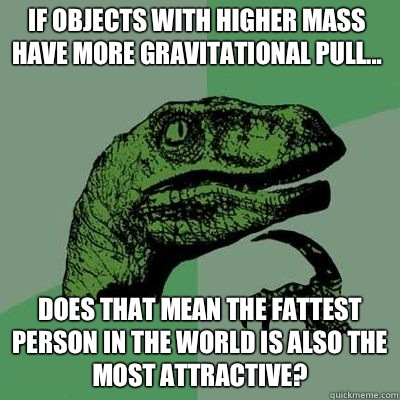 If objects with higher mass have more gravitational pull... Does that mean the fattest person in the world is also the most attractive?
