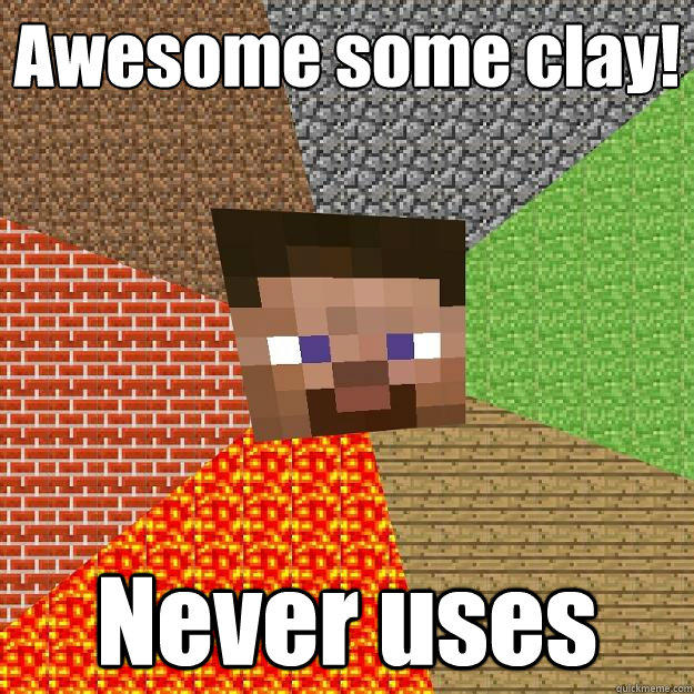 Awesome some clay! Never uses - Awesome some clay! Never uses  Minecraft