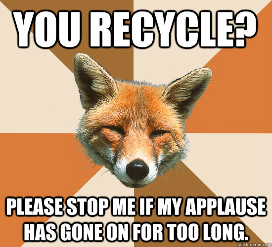 You recycle? Please stop me if my applause has gone on for too long. - You recycle? Please stop me if my applause has gone on for too long.  Condescending Fox