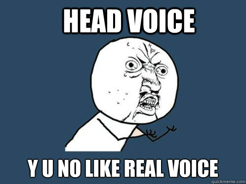 Head voice y u no like real voice  Y U No