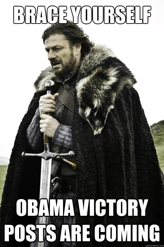 Brace yourself Obama victory posts are coming - Brace yourself Obama victory posts are coming  Winter is coming