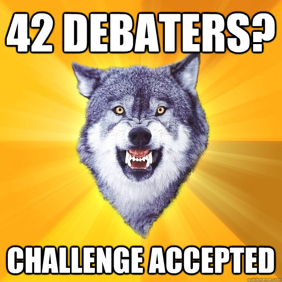 42 debaters? challenge accepted - 42 debaters? challenge accepted  Courage Wolf
