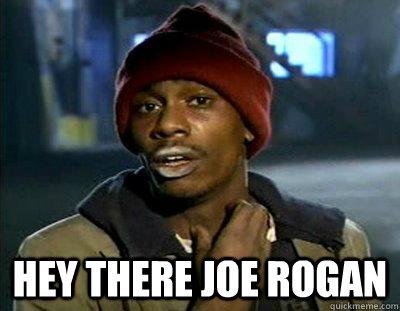 Hey there Joe rogan -  Hey there Joe rogan  Tyrone Biggums