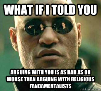what if i told you arguing with you is as bad as or worse than arguing with religious fandamentalists - what if i told you arguing with you is as bad as or worse than arguing with religious fandamentalists  Matrix Morpheus