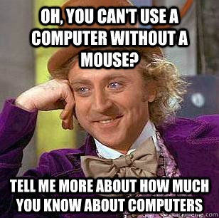 Oh, you can't use a computer without a mouse? Tell me more about how much you know about computers - Oh, you can't use a computer without a mouse? Tell me more about how much you know about computers  Condescending Wonka