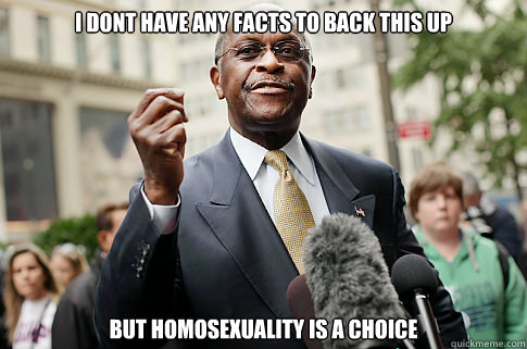 I dont have any facts to back this up but homosexuality is a choice - I dont have any facts to back this up but homosexuality is a choice  Herman Cain