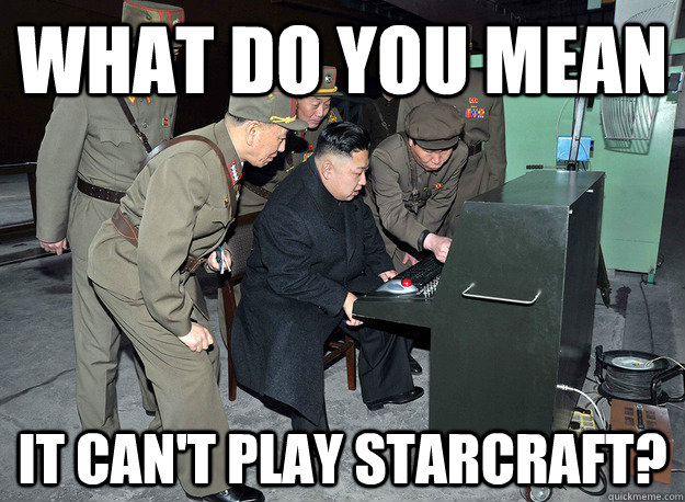 What Do you mean It can't play starcraft? - What Do you mean It can't play starcraft?  kim jong un